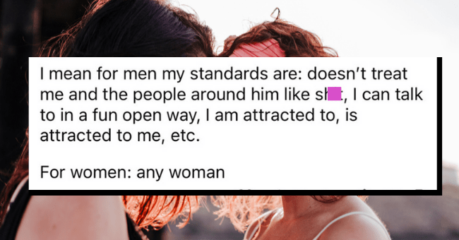Bisexual Women Reveal The Different Qualities They Seek In Men And Women| thumbnail text - Magenta_Mom · 1d I mean for men my standards are: doesn't treat me and the people around him like shit, I can talk to in a fun open way, I am attracted to, is attracted to me, etc. For women: any woman G Reply 1 27 3 + ...