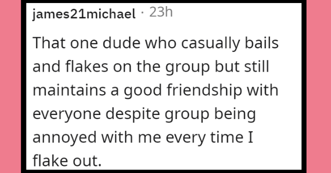 The type of friend men are in the group | thumbnail text - james21michael · 23h That one dude who casually bails and flakes on the group but still maintains a good friendship with everyone despite group being annoyed with me every time I flake out.