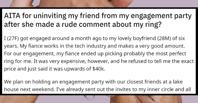 Salty Woman Tries To Make Friend Feel Guilty For Her Pricey Engagement Ring| thumbnail text - r/AmltheAsshole u/rach56878• 17h 1 1 3 S 1 1 | (27F) got engaged around a month ago to my lovely boyfriend (28M) of six years. My fiance works in the tech industry and makes a very good amount. For our engagement, my fiance ended up picking probably the most perfect ring for me. It was very expensive, how AITA for uninviting my friend from my engagement party after she made a rude comment about my ring?