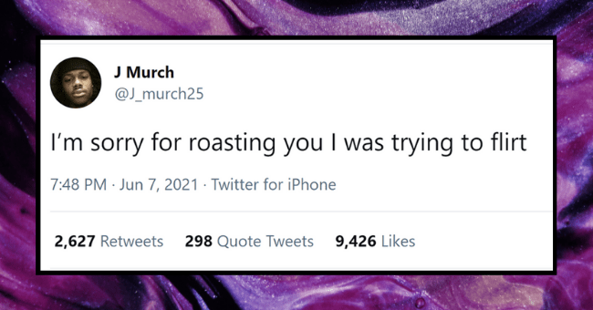 Tweets From People As Single As A Sour Cream and Onion Pringle| thumbnail text - J Murch @J_murch25 I'm sorry for roasting you I was trying to flirt 7:48 PM · Jun 7, 2021 · Twitter for iPhone 2,627 Retweets 298 Quote Tweets 9,426 Likes