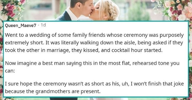 cringiest wedding speeches people ever witnessed | thumbnail text - Queen_Maeve7 · 1d Went to a wedding of some family friends whose ceremony was purposely extremely short. It was literally walking down the aisle, being asked if they took the other in marriage, they kissed, and cocktail hour started. Now imagine a best man saying this in the most flat, rehearsed tone you can: I sure hope the ceremony wasn't as short as his, uh, I won't finish that joke because the grandmothers are present.