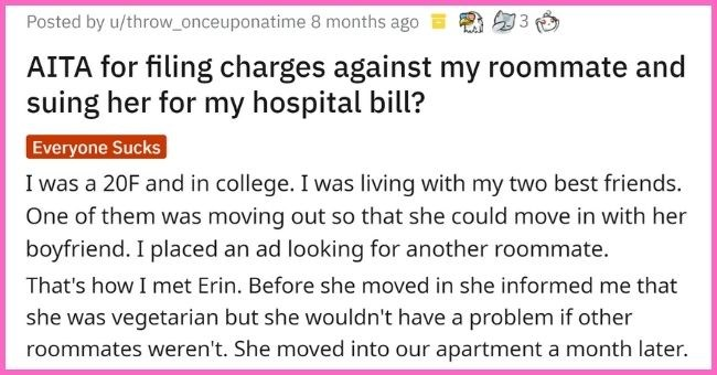Woman Receives Felony After Lying To Roommate About Breakfast Ingredients, Nearly Killing Her | thumbnail text - Posted by u/throw_onceuponatime 8 months ago AITA for filing charges against my roommate and suing her for my hospital bill? Everyone Sucks That's how I met Erin. Before she moved in she informed me that she was vegetarian but she wouldn't have a problem if other roommates weren't. She moved into our apartment a month later.