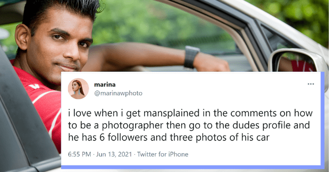 Mansplaining Experiences About Dudes Who Never Take A Day Off| Thumbnail text - marina @marinawphoto i love when i get mansplained in the comments on how to be a photographer then go to the dudes profile and he has 6 followers and three photos of his car 6:55 PM · Jun 13, 2021 · Twitter for iPhone 23 Retweets 1 Quote Tweet 404 Likes