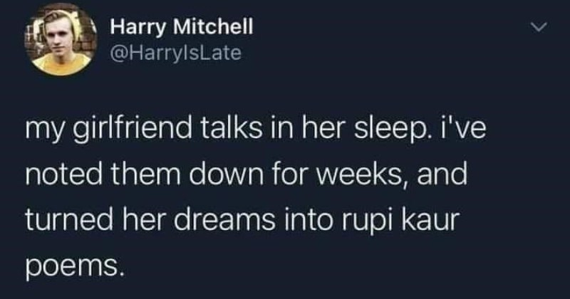 Guy decides to make Rupi Kapur poems out of his girlfriend's various sleep talking sentiments.