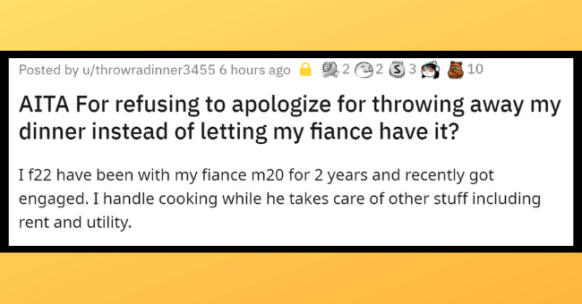 Toxic relationship | thumbnail text - Posted by u/throwradinner3455 6 hours ago 2 2 2 3 3 创10 AITA For refusing to apologize for throwing away my dinner instead of letting my fiance have it? I f22 have been with my fiance m20 for 2 years and recently got engaged. I handle cooking while he takes care of other stuff including rent and utility.