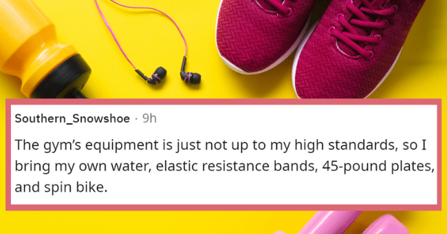 What people are hiding in their gym bags | thumbnail text - Southern_Snowshoe · 9h The gym's equipment is just not up to my high standards, so I bring my own water, elastic resistance bands, 45-pound plates, and spin bike.