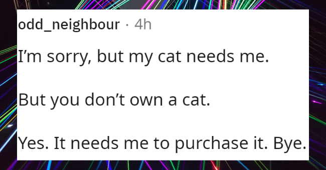 best excuses to leave a party | thumbnail text - odd_neighbour · 4h I'm sorry, but my cat needs me. But you don't own a cat. Yes. It needs me to purchase it. Bye.