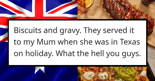 Australians Brutally Roast American Food, And It Gets Personal| thumbnail text - Needmoresnakes · 14d Biscuits and gravy. They served it to my Mum when she was in Texas on holiday. What the hell you guys. 9 Reply Share ...