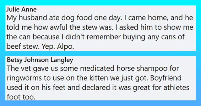 Facebook comments about people accidentally using pet products | thumbnail includes two Facebook comments 'Rectangle - Julie Anne My husband ate dog food one day. I came home, and he told me how awful the stew was. I asked him to show me the can because I didn't remember buying any cans of beef stew. Yep. Alpo. 11 Like Reply Message 3d' and 'Rectangle - Top Fan Betsy Johnson Langley The vet gave us some medicated horse shampoo for ringworms to use on the kitten we just got. Boyfriend used it on'