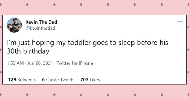 sarcastic tweets from parents who are so over parenting | thumbnail text - Kevin The Dad @kevinthedad I'm just hoping my toddler goes to sleep before his 30th birthday 1:53 AM · Jun 26, 2021 · Twitter for iPhone 129 Retweets 6 Quote Tweets 703 Likes