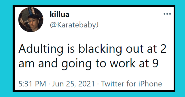 adulting tweets | thumbnail text - killua ... @KaratebabyJ Adulting is blacking out at 2 am and going to work at 9. 5:31 PM · Jun 25, 2021 · Twitter for iPhone