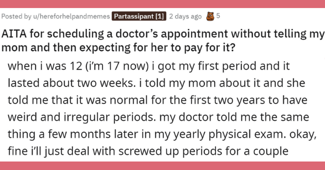 problematic mother-daughter relationthip on aita   thumbnail text - AITA for scheduling a doctor's appointment without telling my mom and then expecting for her to pay for it? when i was 12 (i'm 17 now) i got my first period and it lasted about two weeks. i told my mom about it and she told me that it was normal for the first two years to have weird and irregular periods. my doctor told me the same thing a few months later in my yearly physical exam. okay, fine i'll just deal with screwed up per