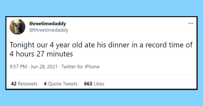 funniest dad tweets of the week | Thumbnail text - threetimedaddy @threetimedaddy ... Tonight our 4 year old ate his dinner in a record time of 4 hours 27 minutes 9:57 PM · Jun 28, 2021 · Twitter for iPhone 42 Retweets 4 Quote Tweets 663 Likes