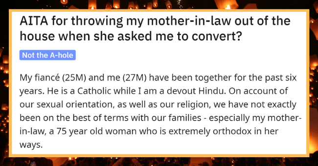 Homophobic Mother-In-Law Continuously Tries To Guilt Son's Fiance Into Converting| Thumbnail text - r/AmltheAsshole u/30PercentSane · 20h 3 AITA for throwing my mother-in-law out of the house when she asked me to convert? Not the A-hole