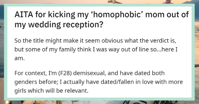 Drunk Mom Shames Daughter's Sexuality During Wedding Ceremony| thumbnail text - Posted by u/weddingthrowaway0183 6 hours ago AITA for kicking my 'homophobic' mom out of my wedding reception?