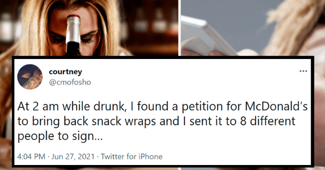 drunk texts on twitter | thumbnail text - courtney @cmofosho At 2 am while drunk, I found a petition for McDonald's to bring back snack wraps and I sent it to 8 different people to sign.. 4:04 PM · Jun 27, 2021 · Twitter for iPhone