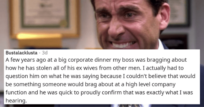 people reveal the inappropriate things their bosses overshared with them | thumbnail text - Bustalacklusta · 3d A few years ago at a big corporate dinner my boss was bragging about how he has stolen all of his ex wives from other men. I actually had to question him on what he was saying because I couldn't believe that would be something someone would brag about at a high level company function and he was quick to proudly confirm that was exactly what I was hearing.