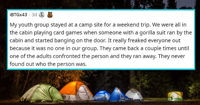 people reveal their creepiest summer camp memories from when they were kids | thumbnail text - İBTGX43 · 3d S My youth group stayed at a camp site for a weekend trip. We were all in the cabin playing card games when someone with a gorilla suit ran by the cabin and started banging on the door. It really freaked everyone out because it was no one in our group. They came back a couple times until one of the adults confronted the person and they ran away. They never found out who the person was.