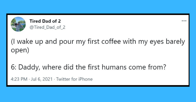 funniest tweets from dads who nailed parenting this week | Thumbnail text - Tired Dad of 2 ... @Tired_Dad_of_2 (I wake up and pour my first coffee with my eyes barely open) 6: Daddy, where did the first humans come from? 4:23 PM · Jul 6, 2021 · Twitter for iPhone 22 Retweets 131 Likes