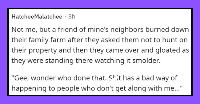 """horrifying roommates   thumbnail text - HatcheeMalatchee · 8h Not me, but a friend of mine's neighbors burned down their family farm after they asked them not to hunt on their property and then they came over and gloated as they were standing there watching it smolder. """"Gee, wonder who done that. Shit has a bad way of happening to people who don't get along with me."""""""