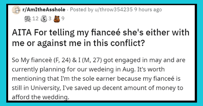 wedding drama aita | thumbnail text - r/AmItheAsshole · Posted by u/throw354235 9 hours ago 9 12 3 3 A 9 AITA For telling my fianceé she's either with me or against me in this conflict? So My fianceè (F, 24) & I (M, 27) got engaged in may and are currently planning for our wedeing in Aug. It's worth mentioning that I'm the sole earner because my fianceé is still in University, I've saved up decent amount of money to afford the wedding.