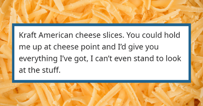 People Expose Things That They Find Nasty, But Most People Seem To Like| thumbnail text - al_bc · 18h Kraft American cheese slices. You could hold me up at cheese point and l'd give you everything I've got, I can't even stand to look at the stuff. G Reply 1 2.4k 3