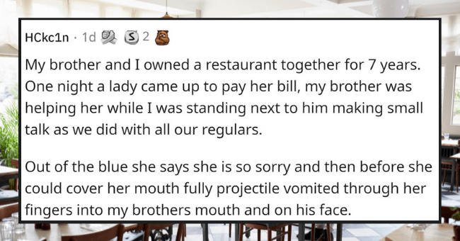 people recall their worst day on the job that made them want to quit on the spot | thumbnail text - HCkc1n · 1d 9 3 2 A My brother and I owned a restaurant together for 7 years. One night a lady came up to pay her bill, my brother was helping her while I was standing next to him making small talk as we did with all our regulars. Out of the blue she says she is so sorry and then before she could cover her mouth fully projectile vomited through her fingers into my brothers mouth and on his face.