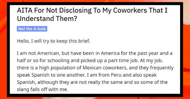 Latino Coworkers Don't Realize Woman Can Understand Their Nasty Gossiping| thumbnail text - Posted by u/FastManner8680 1 day ago 2 + AITA For Not Disclosing To My Coworkers That I Understand Them? Not the A-hole