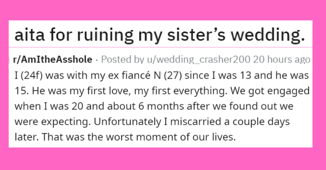 sister drama on aita | thumbnail text - aita ruining my sister's wedding. Not hole Throwaway account and please don't repost anywhere else 24f with my ex fiancé N (27) since 13 and he 15. He my first love, my first everything got engaged 20 and about 6 months after found out were expecting. Unfortunately miscarried couple days later worst moment our lives.
