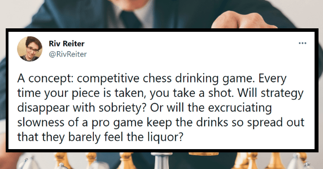 drinking game tweets | thumbnail text - Riv Reiter ... @RivReiter A concept: competitive chess drinking game. Every time your piece is taken, you take a shot. Will strategy disappear with sobriety? Or will the excruciating slowness of a pro game keep the drinks so spread out that they barely feel the liquor? 9:29 AM · Jul 14, 2021 · Twitter for Android