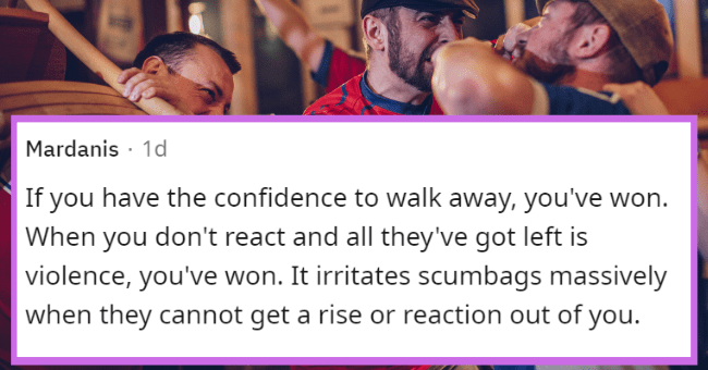 is violence ever the answer | thumbnail text - Mardanis · 1d If you have the confidence to walk away, you've won. When you don't react and all they've got left is violence, you've won. It irritates scumbags massively when they cannot get a rise or reaction out of you.