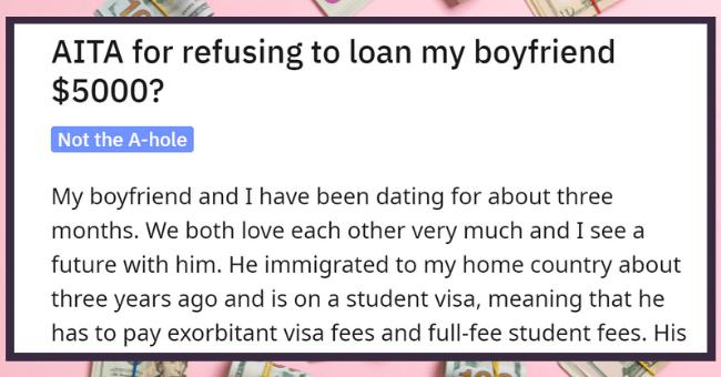 Manipulative Guy Expects GF Of 3 Months To Lend Him 5 Grand| thumbnial text - r/AmltheAsshole u/throwaway6644227 • 6h 2 AITA for refusing to loan my boyfriend $5000?