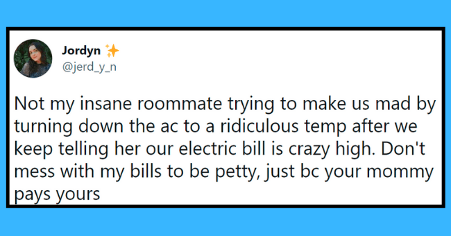 psycho roommate tweets | thumbnail text - Jordyn + @jerd_y_n ... Not my insane roommate trying to make us mad by turning down the ac to a ridiculous temp after we keep telling her our electric bill is crazy high. Don't mess with my bills to be petty, just bc your mommy pays yours 1:11 AM · Jul 16, 2021 · Twitter for Android