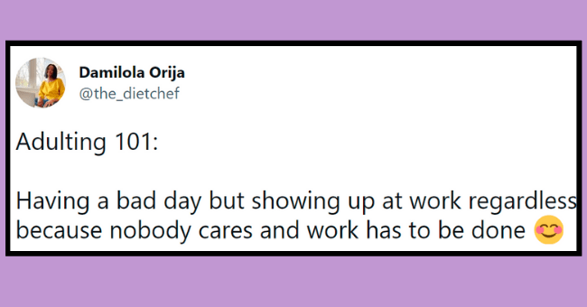 adulting tweets   thumbnail text - Damilola Orija @the_dietchef ... Adulting 101: Having a bad day but showing up at work regardless because nobody cares and work has to be done 8:35 PM · Jul 12, 2021 · Twitter for iPhone