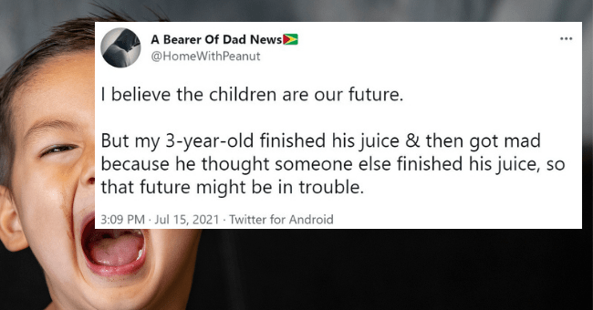 funny parenting tweets from parents who are so over parenting | thumbnail text - A Bearer Of Dad News ... @HomeWithPeanut I believe the children are our future. But my 3-year-old finished his juice & then got mad because he thought someone else finished his juice, so that future might be in trouble. 3:09 PM · Jul 15, 2021 · Twitter for Android 156 Retweets 6 Quote Tweets 809 Likes