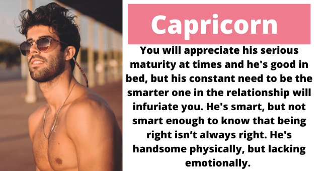 what type of guy you attract based on horoscope | thumbnail text - Capricorn You will appreciate his serious maturity at times and he's good in bed, but his constant need to be the smarter one in the relationship will infuriate you. He's smart, but not smart enough to know that being right isn't always right. He's handsome physically, but lacking emotionally.