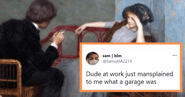 Mansplaining Tweets That Really Just Prove Men Have The Audacity| thumbnail text - sam | blm @SamuhlA2215 Dude at work just mansplained to me what a garage was 4:41 AM · Jul 19, 2021 · Twitter for iPhone 4 Likes