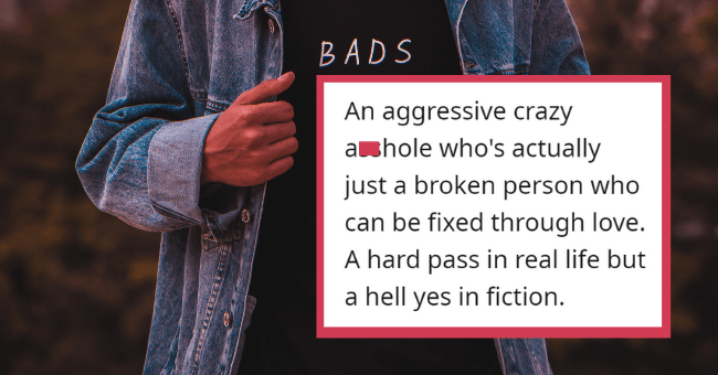 Red Flags That We Love To See In Fiction, But Would Be A Hard Pass In Real Life| thumbnail text - No-Strength2851 · 17h An aggressive crazy asshole who's actually just a broken person who can be fixed through love. A hard pass in real life but a hell yes in fiction.