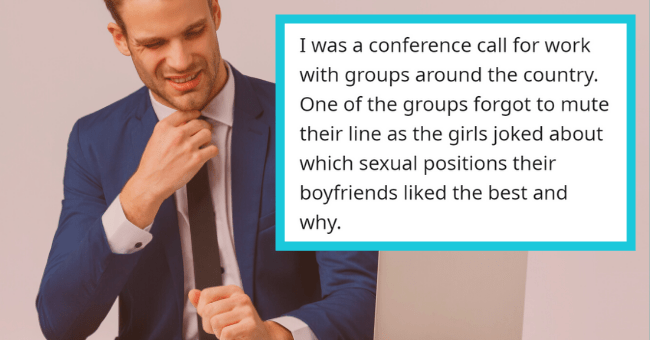 Things People Definitely Were Not Meant To Overhear, But Can Never Forget| thumbnail text - akapusin3 · 18h I was a conference call for work with groups around the country. One of the groups forgot to mute their line as the girls joked about which sexual positions their boyfriends liked the best and why.