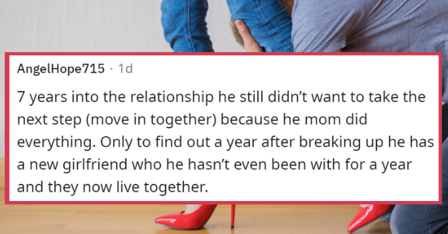 exes askwomen   thumbnail text - AngelHope715 · 1d 7 years into the relationship he still didn't want to take the next step (move in together) because he mom did everything. Only to find out a year after breaking up he has a new girlfriend who he hasn't even been with for a year and they now live together.