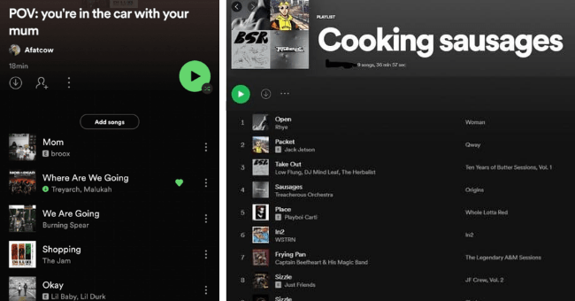 Twitter Account Shows Spotify's Most Bizarre But Genius Playlists | thumbnail text - DILUXI POV: you're in the car with your mum Afatcow 18min Add songs Mom E broox MOBDEAD Where Are We Going O Treyarch, Malukah We Are Going Burning Spear Shopping DE LLXE The Jam Okay E Lil Baby, Lil Durk PLAYLIST Cooking sausages BSR 9 songs, 36 min 57 sec # TITLE ALBUM DATE ADDED Open Rhye Woman 2 days ago Packet O Jack Jetson SA Take Out Qway 2 days ago Ten Years of Butter Sessions, Vol 1 2 days ago Low Flung