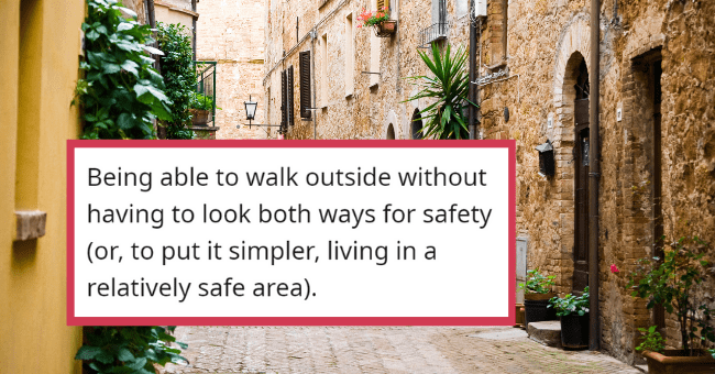 Things That People Constantly Forget Are Actually Privileges  thumbnail text - Gravely_Mistaken · 10h Being able to walk outside without having to look both ways for safety (or, to put it simpler, living in a relatively safe area). Reply 1 631 3 ...