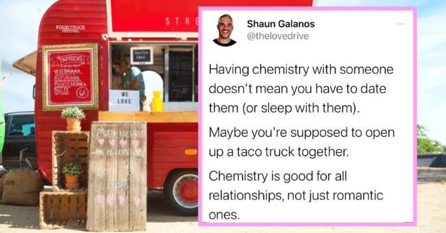 People Who Woke Up And Chose To Spill Some Truth Tea On Twitter| thumbnail text - Shaun Galanos @thelovedrive Having chemistry with someone doesn't mean you have to date them (or sleep with them). Maybe you're supposed to open up a taco truck together. Chemistry is good for all relationships, not just romantic ones.