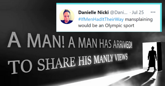 Mansplaining Tweets That Prove People Really Like To Test Our Patience| thumbnail text - Danielle Nicki @Dani... Jul 25 #IfMenHadltTheirWay mansplaining would be an Olympic sport A MAN!A MAN HAS ARWEDI TO SHARE HIS MANLY VIEWS