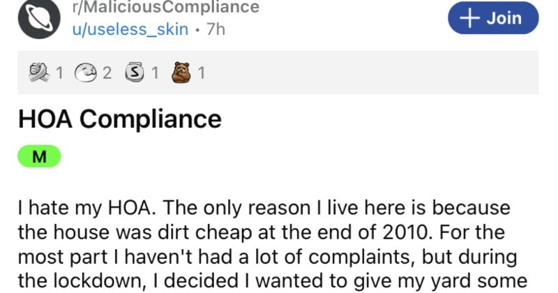 A homeowner gets fed up with HOA bothering them with complaints, so they decide to carry out some malicious compliance.