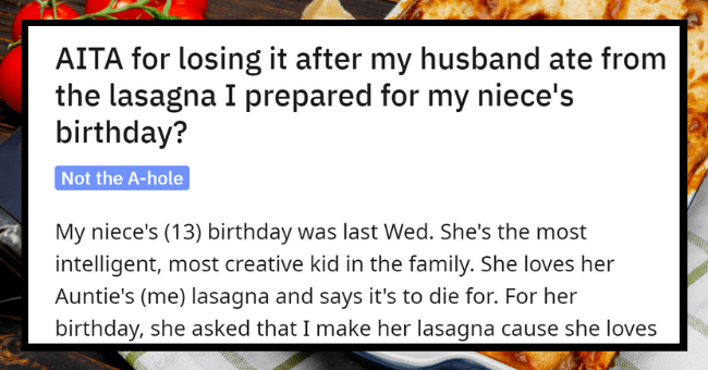 Woman Loses It After Husband Eats Her Lasagna| thumbnail text - r/AmltheAsshole u/ThrowawayHubbs3 · 13h AITA for losing it after my husband ate from the lasagna I prepared for my niece's birthday?