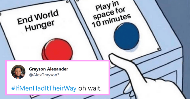 People Tweet What The World Would Be Like #IfMenHadTheirWay| thumbnail text - End World Hunger Play in space for 10 minutes Grayson Alexander @AlexGrayson3 #IfMenHadltTheirWay oh wait.