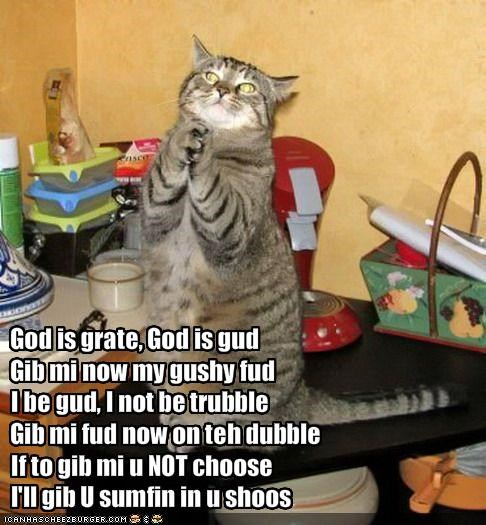 God is grate, God is gudGib mi now my gushy fudI be gud, I not be trubbleGib mi fud now on teh dubbleIf to gib mi u NOT chooseI'll gib U sumfin in u shoos