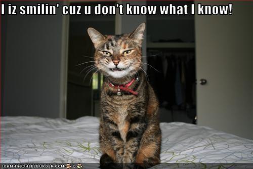 I iz smilin' cuz u don't know what I know!