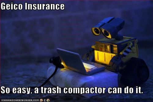 Geico Insurance  So easy, a trash compactor can do it.